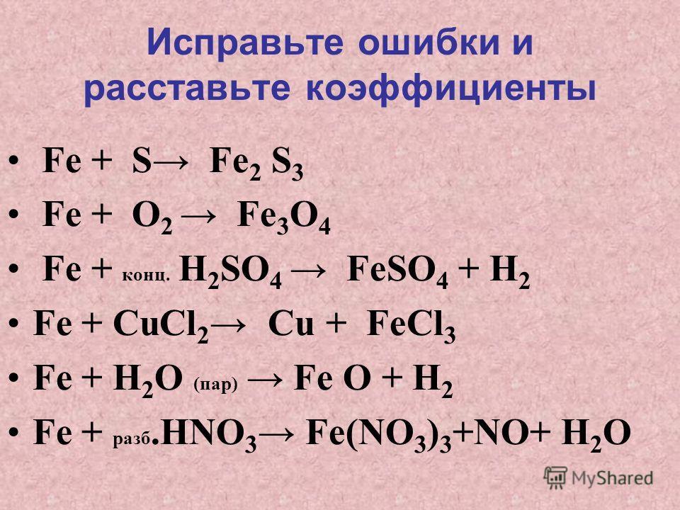 Исправьте ошибки и расставьте коэффициенты Fe + S Fe 2 S 3 Fe + O 2 Fe 3 O 4 Fe + конц. H 2 SO 4 FeSO 4 + H 2 Fe + CuCl 2 Cu + FeCl 3 Fe + H 2 O (пар) Fe O + H 2 Fe + разб.HNO 3 Fe(NO 3 ) 3 +NO+ H 2 O