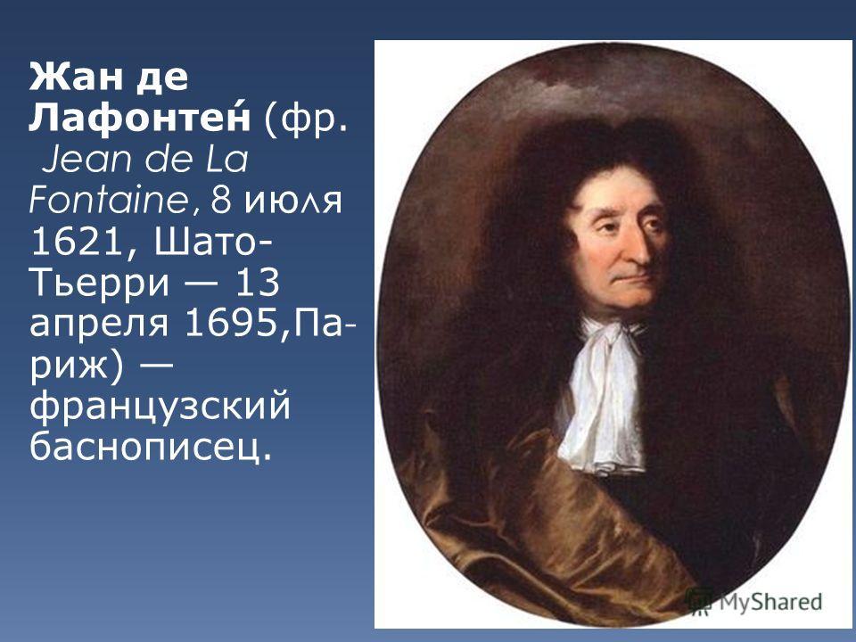 Жан де Лафонтен (фр. Jean de La Fontaine, 8 июля 1621, Шато- Тьерри 13 апреля 1695,Па- риж) французский баснописец.