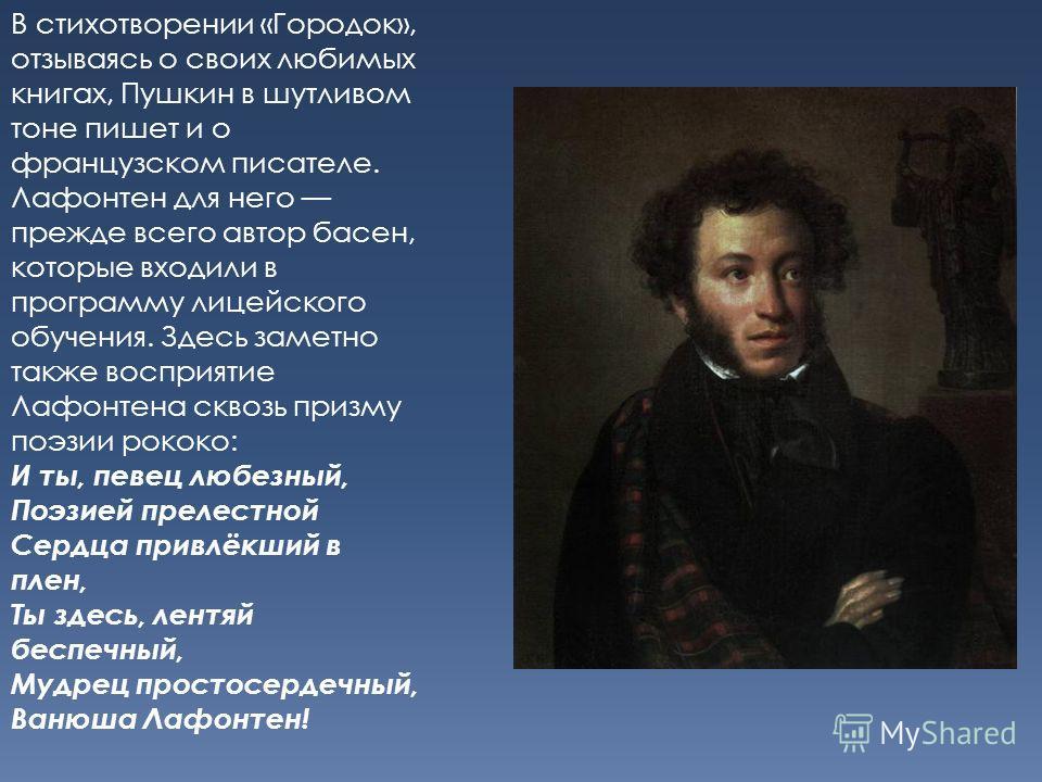 В стихотворении «Городок», отзываясь о своих любимых книгах, Пушкин в шутливом тоне пишет и о французском писателе. Лафонтен для него прежде всего автор басен, которые входили в программу лицейского обучения. Здесь заметно также восприятие Лафонтена