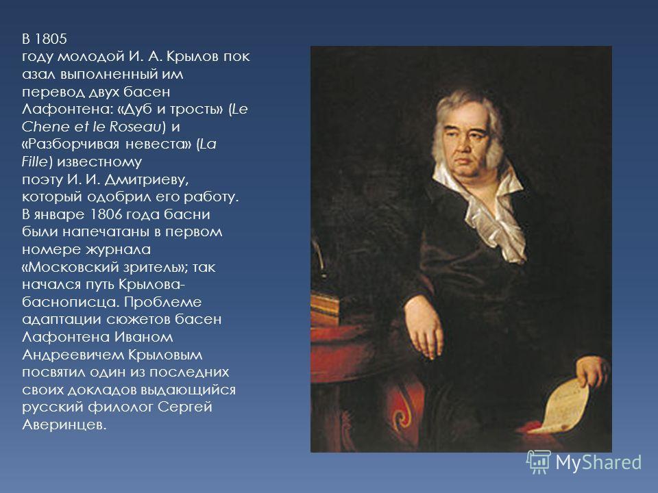 В 1805 году молодой И. А. Крылов пок азал выполненный им перевод двух басен Лафонтена: «Дуб и трость» (Le Chene et le Roseau) и «Разборчивая невеста» (La Fille) известному поэту И. И. Дмитриеву, который одобрил его работу. В январе 1806 года басни бы