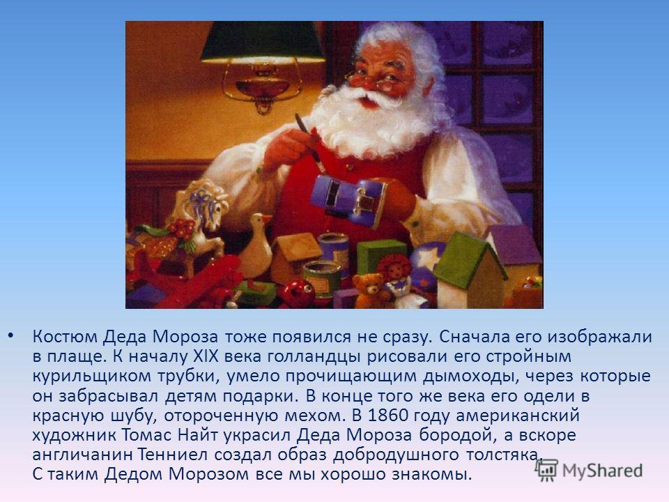 В средние века твердо установился обычай в Николин день, 19 декабря, дарить детям подарки, ведь так поступал сам святой. После введения нового календаря святой стал приходить к детям на Рождество, а потом и в Новый год. Везде доброго старика называют