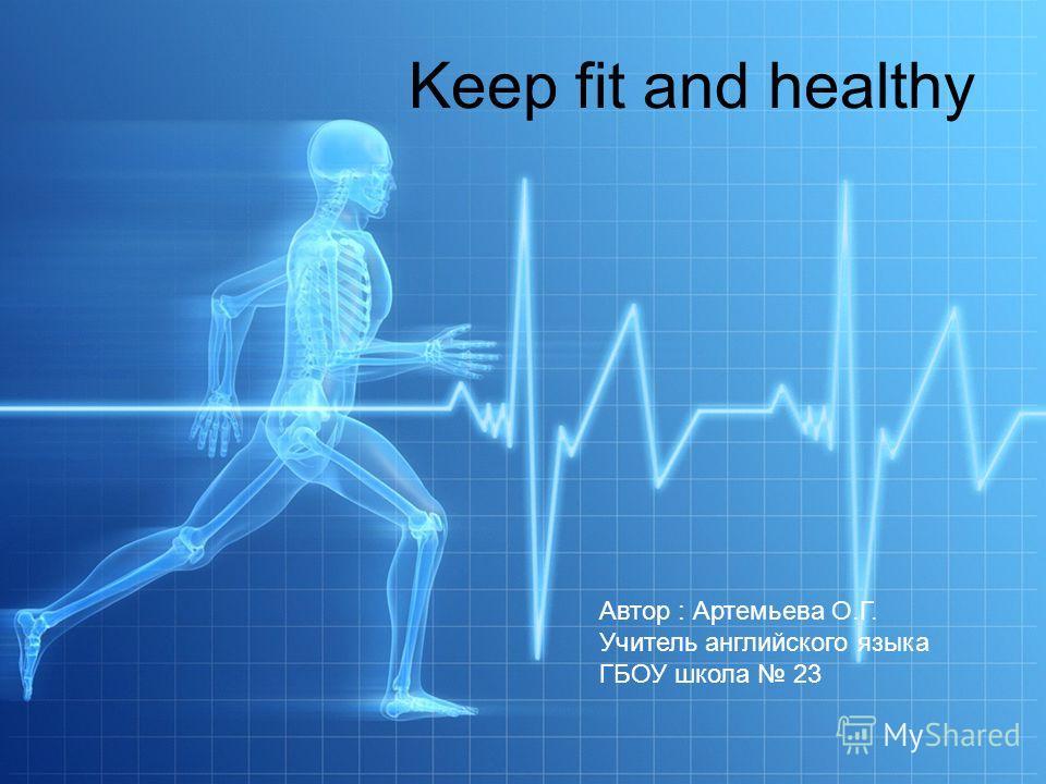 Keep fit and healthy Автор : Артемьева О.Г. Учитель английского языка ГБОУ школа 23