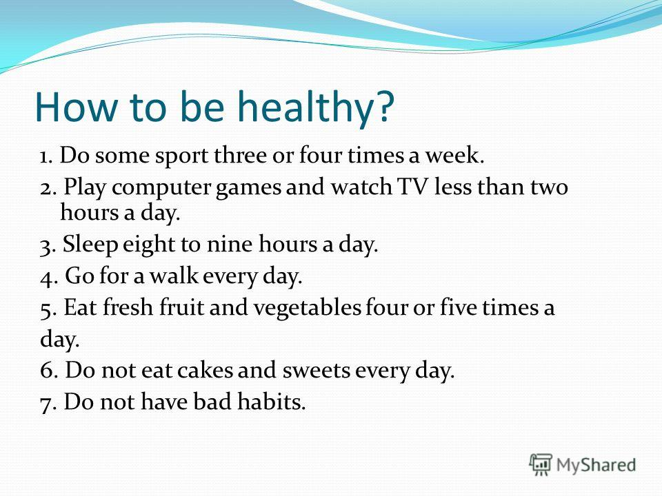How to be healthy? 1. Do some sport three or four times a week. 2. Play computer games and watch TV less than two hours a day. 3. Sleep eight to nine hours a day. 4. Go for a walk every day. 5. Eat fresh fruit and vegetables four or five times a day.