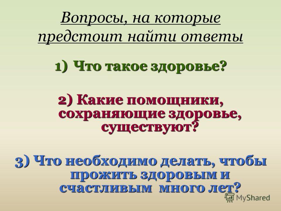 Вопросы, на которые предстоит найти ответы 1)Что такое здоровье? 2) Какие помощники, сохраняющие здоровье, существуют? 3) Что необходимо делать, чтобы прожить здоровым и счастливым много лет?