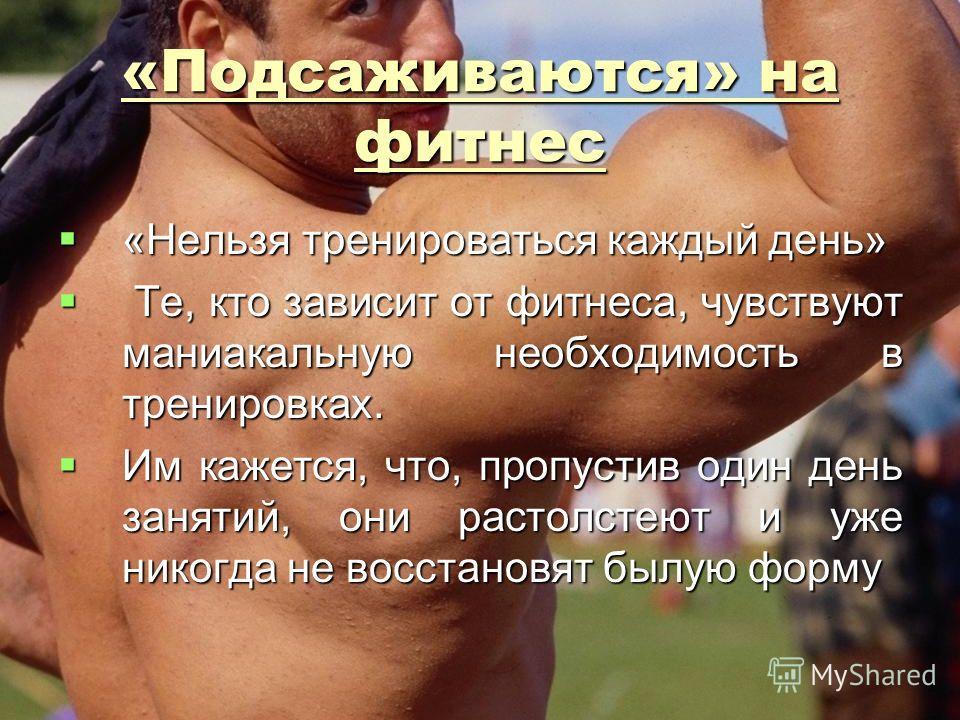 «Подсаживаются» на фитнес «Нельзя тренироваться каждый день» «Нельзя тренироваться каждый день» Те, кто зависит от фитнеса, чувствуют маниакальную необходимость в тренировках. Те, кто зависит от фитнеса, чувствуют маниакальную необходимость в трениро