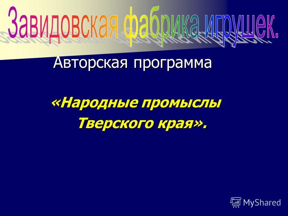 Авторская программа Авторская программа «Народные промыслы «Народные промыслы Тверского края». Тверского края».