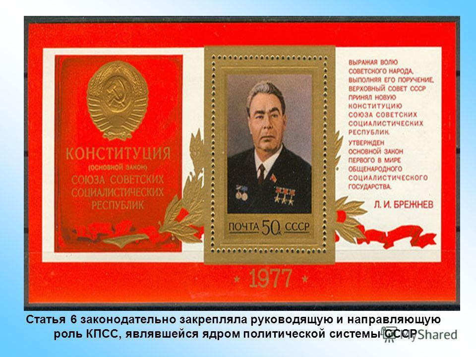 Статья 6 законодательно закрепляла руководящую и направляющую роль КПСС, являвшейся ядром политической системы СССР