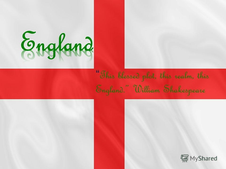 This blessed plot, this realm, this England. William Shakespeare