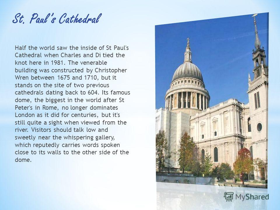 Half the world saw the inside of St Paul's Cathedral when Charles and Di tied the knot here in 1981. The venerable building was constructed by Christopher Wren between 1675 and 1710, but it stands on the site of two previous cathedrals dating back to