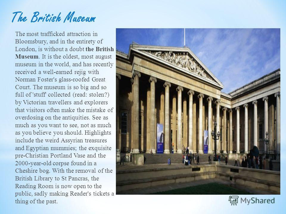 The British Museum The most trafficked attraction in Bloomsbury, and in the entirety of London, is without a doubt the British Museum. It is the oldest, most august museum in the world, and has recently received a well-earned rejig with Norman Foster
