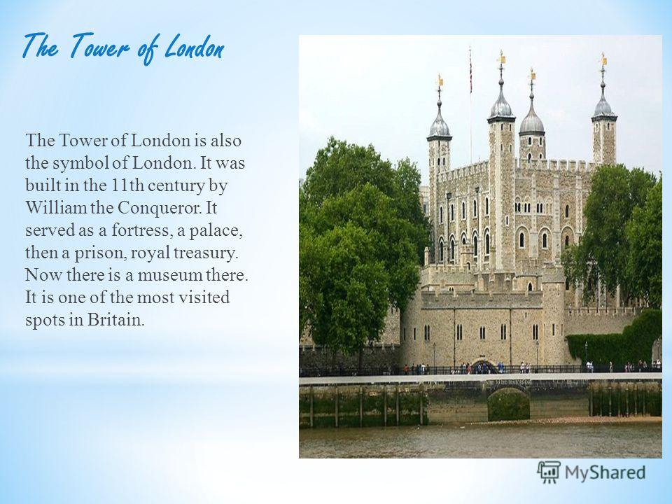 The Tower of London The Tower of London is also the symbol of London. It was built in the 11th century by William the Conqueror. It served as a fortress, a palace, then a prison, royal treasury. Now there is a museum there. It is one of the most visi