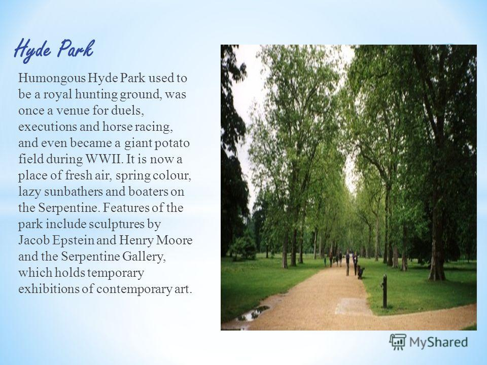 Humongous Hyde Park used to be a royal hunting ground, was once a venue for duels, executions and horse racing, and even became a giant potato field during WWII. It is now a place of fresh air, spring colour, lazy sunbathers and boaters on the Serpen