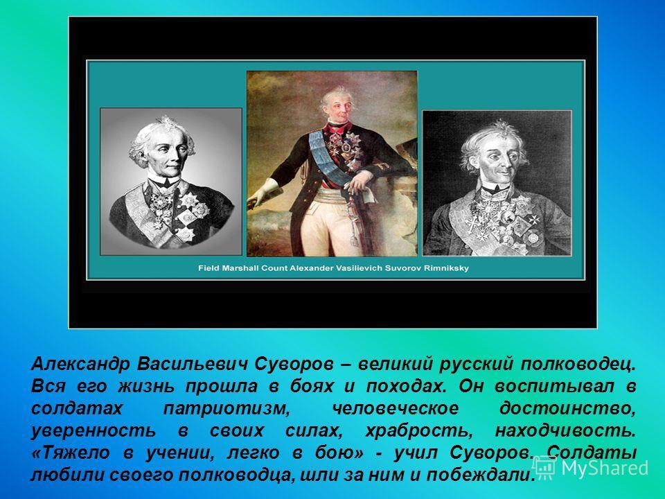 Александр Васильевич Суворов – великий русский полководец. Вся его жизнь прошла в боях и походах. Он воспитывал в солдатах патриотизм, человеческое достоинство, уверенность в своих силах, храбрость, находчивость. «Тяжело в учении, легко в бою» - учил