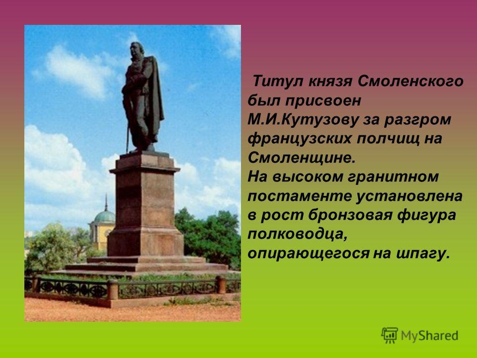 Титул князя Смоленского был присвоен М.И.Кутузову за разгром французских полчищ на Смоленщине. На высоком гранитном постаменте установлена в рост бронзовая фигура полководца, опирающегося на шпагу.