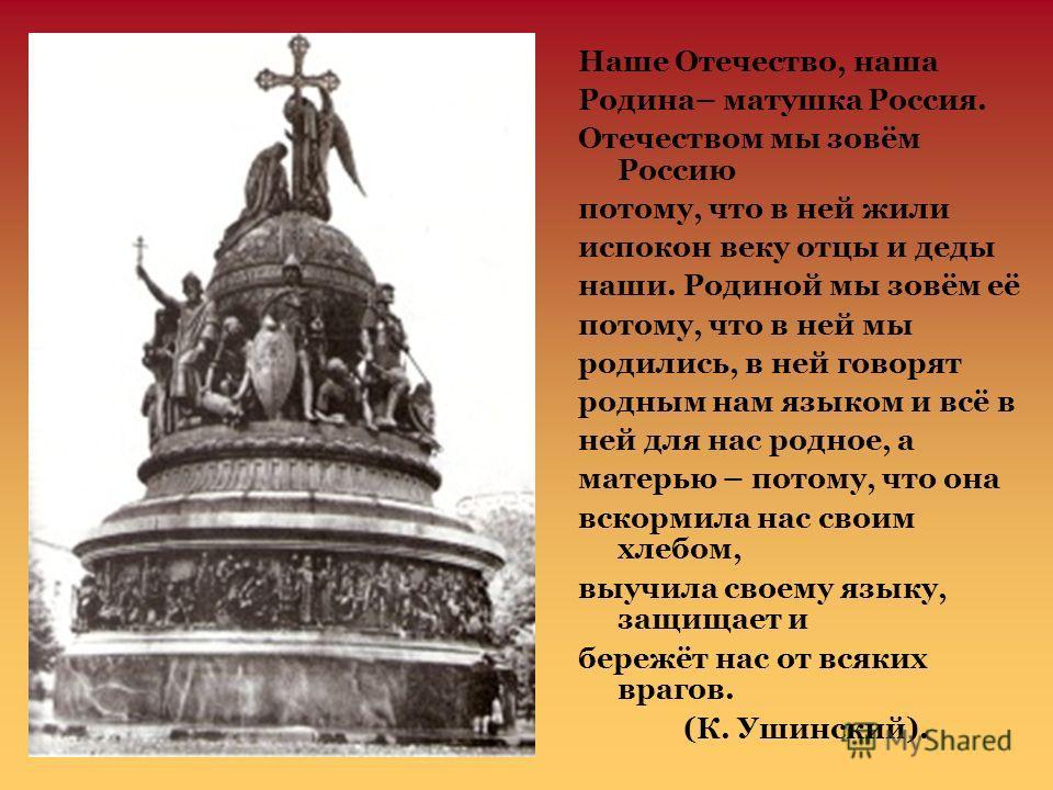 Наше Отечество, наша Родина– матушка Россия. Отечеством мы зовём Россию потому, что в ней жили испокон веку отцы и деды наши. Родиной мы зовём её потому, что в ней мы родились, в ней говорят родным нам языком и всё в ней для нас родное, а матерью – п