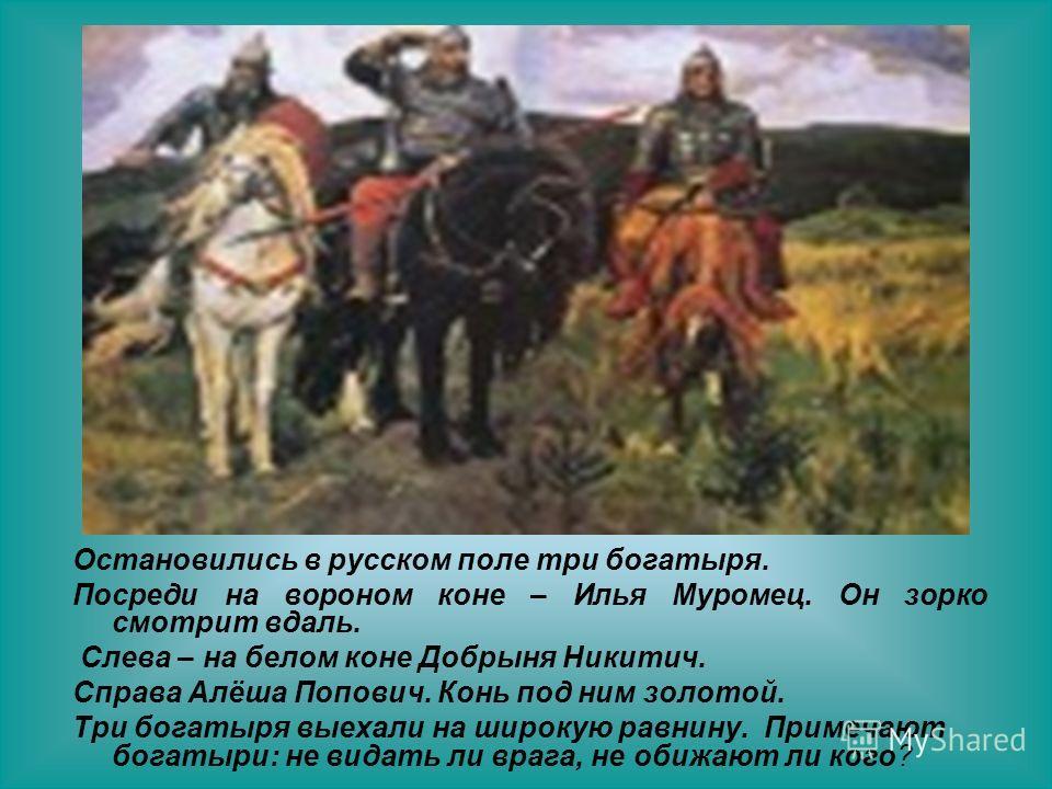 Остановились в русском поле три богатыря. Посреди на вороном коне – Илья Муромец. Он зорко смотрит вдаль. Слева – на белом коне Добрыня Никитич. Справа Алёша Попович. Конь под ним золотой. Три богатыря выехали на широкую равнину. Примечают богатыри:
