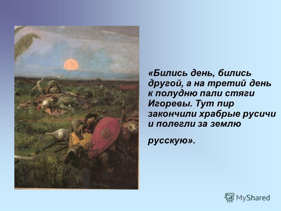 «Бились день, бились другой, а на третий день к полудню пали стяги Игоревы. Тут пир закончили храбрые русичи и полегли за землю русскую».