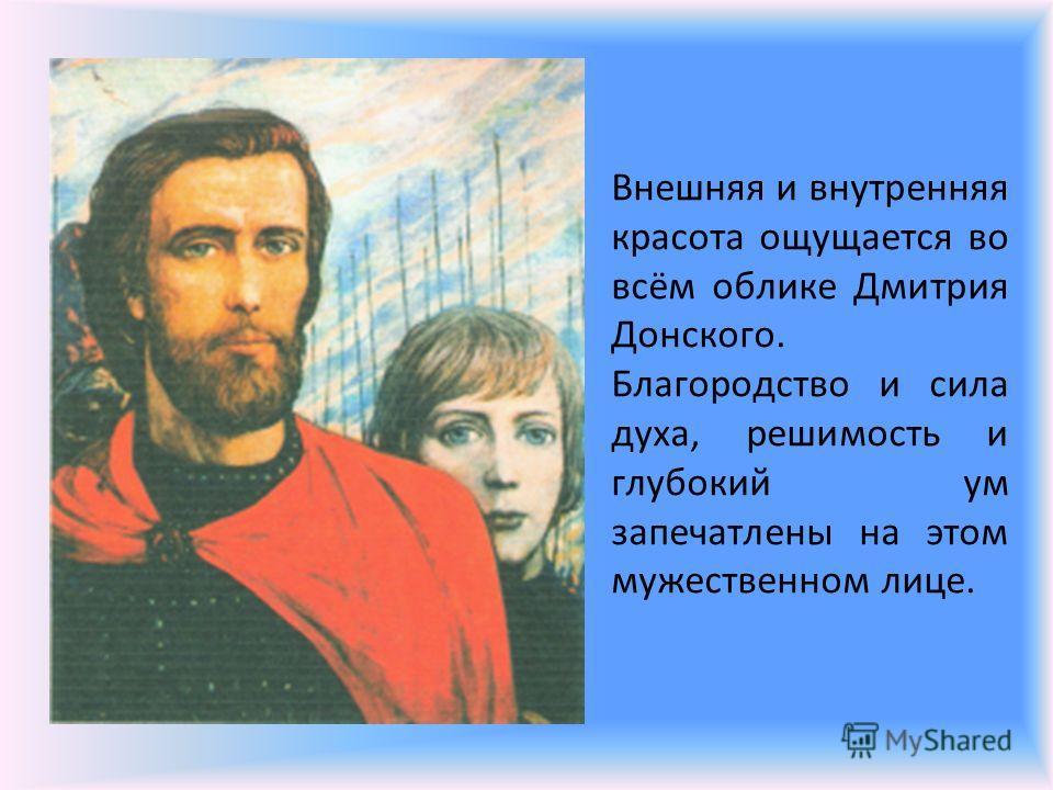 Внешняя и внутренняя красота ощущается во всём облике Дмитрия Донского. Благородство и сила духа, решимость и глубокий ум запечатлены на этом мужественном лице.