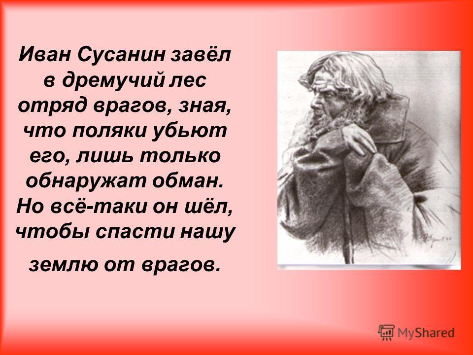 Иван Сусанин завёл в дремучий лес отряд врагов, зная, что поляки убьют его, лишь только обнаружат обман. Но всё-таки он шёл, чтобы спасти нашу землю от врагов.