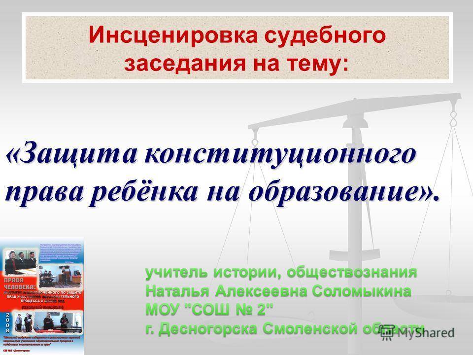 Инсценировка судебного заседания на тему: «Защита конституционного права ребёнка на образование».