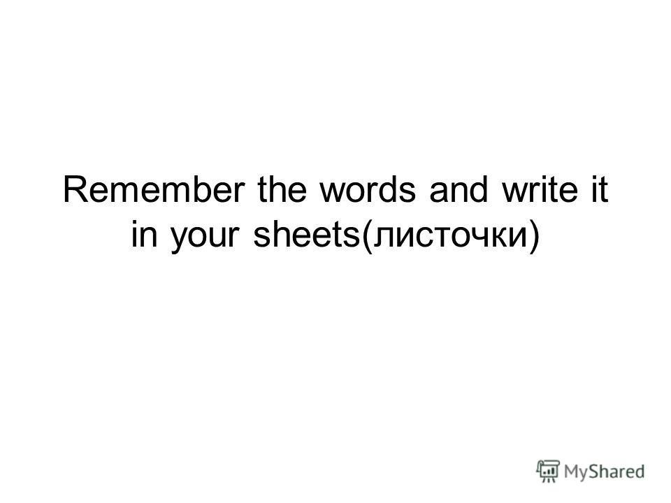 Remember the words and write it in your sheets(листочки)