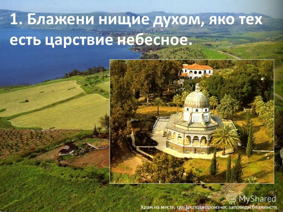 1. Блажени нищие духом, яко тех есть царствие небесное. Храм на месте, где Господь произнес заповеди блаженств