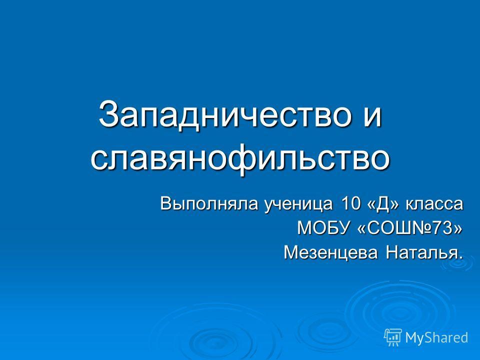 Западничество и славянофильство Выполняла ученица 10 «Д» класса МОБУ «СОШ73» Мезенцева Наталья.