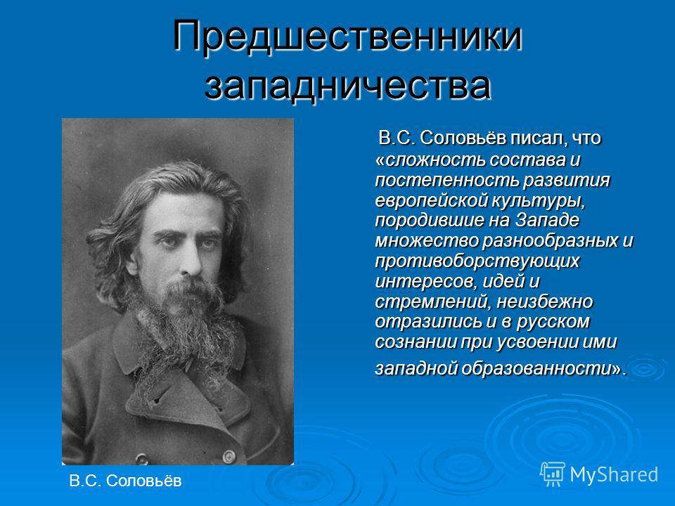 Предшественники западничества В.С. Соловьёв писал, что «сложность состава и постепенность развития европейской культуры, породившие на Западе множество разнообразных и противоборствующих интересов, идей и стремлений, неизбежно отразились и в русском