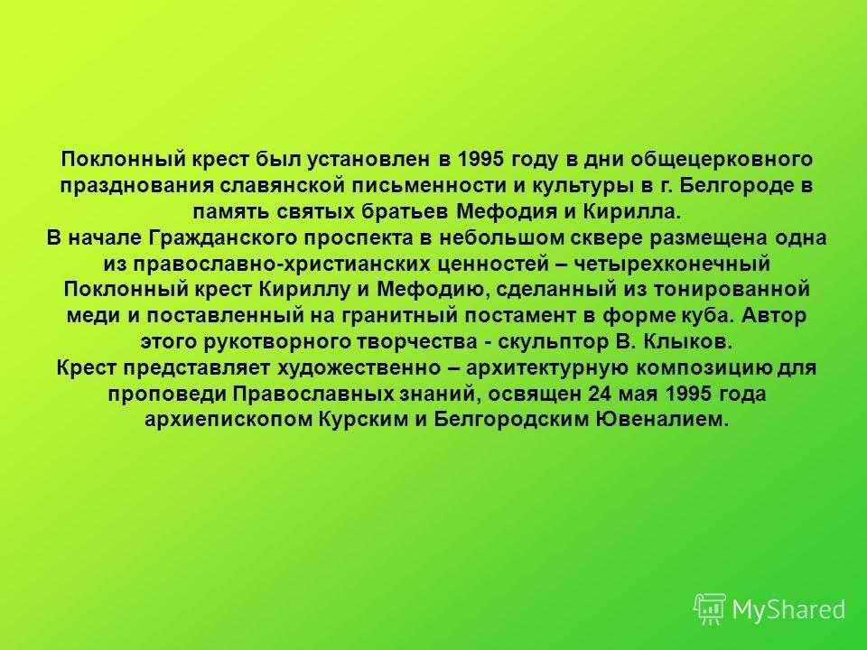 Поклонный крест был установлен в 1995 году в дни общецерковного празднования славянской письменности и культуры в г. Белгороде в память святых братьев Мефодия и Кирилла. В начале Гражданского проспекта в небольшом сквере размещена одна из православно
