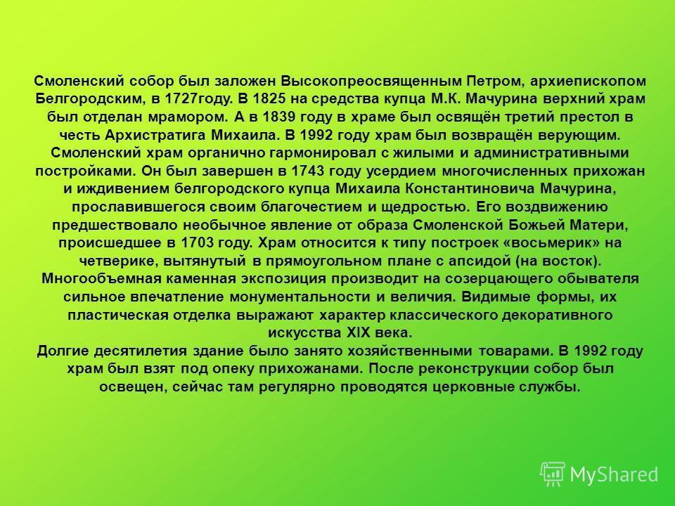 Смоленский собор был заложен Высокопреосвященным Петром, архиепископом Белгородским, в 1727году. В 1825 на средства купца М.К. Мачурина верхний храм был отделан мрамором. А в 1839 году в храме был освящён третий престол в честь Архистратига Михаила.