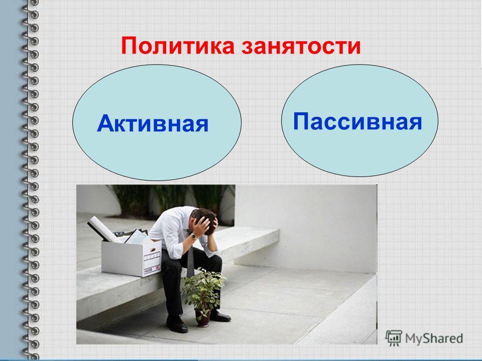 Политика занятости Активная Пассивная