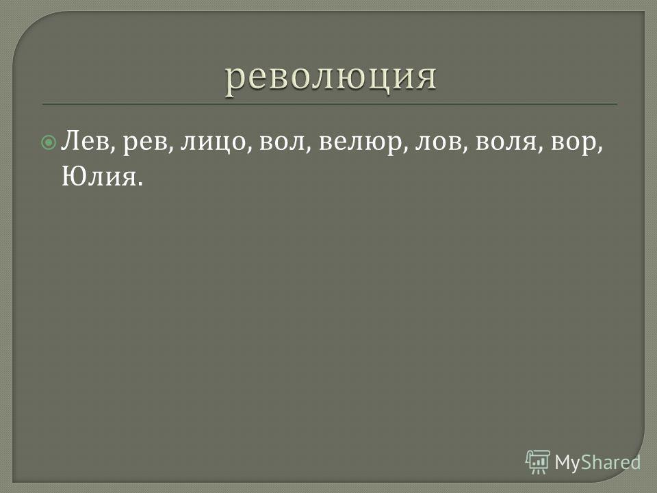Лев, рев, лицо, вол, велюр, лов, воля, вор, Юлия.