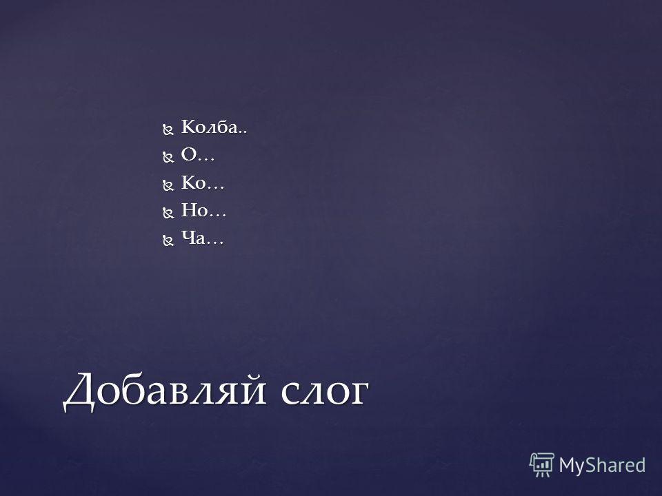 Колба.. Колба.. О… О… Ко… Ко… Но… Но… Ча… Ча… Добавляй слог