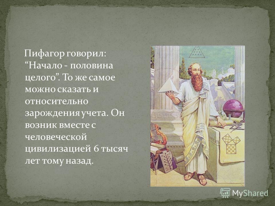 Пифагор говорил: Начало - половина целого. То же самое можно сказать и относительно зарождения учета. Он возник вместе с человеческой цивилизацией 6 тысяч лет тому назад.