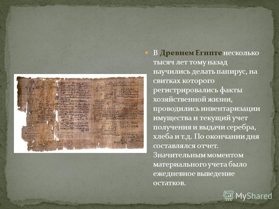 В Древнем Египте несколько тысяч лет тому назад научились делать папирус, на свитках которого регистрировались факты хозяйственной жизни, проводились инвентаризации имущества и текущий учет получения и выдачи серебра, хлеба и т.д. По окончании дня со