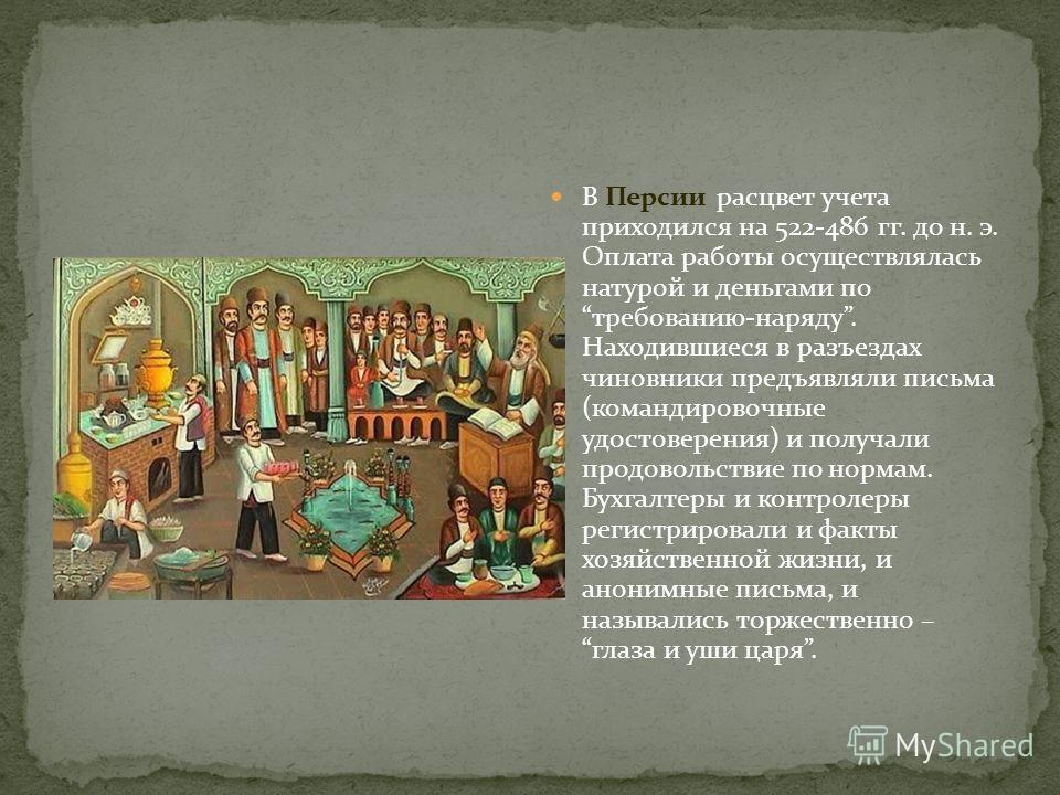 В Персии расцвет учета приходился на 522-486 гг. до н. э. Оплата работы осуществлялась натурой и деньгами по требованию-наряду. Находившиеся в разъездах чиновники предъявляли письма (командировочные удостоверения) и получали продовольствие по нормам.