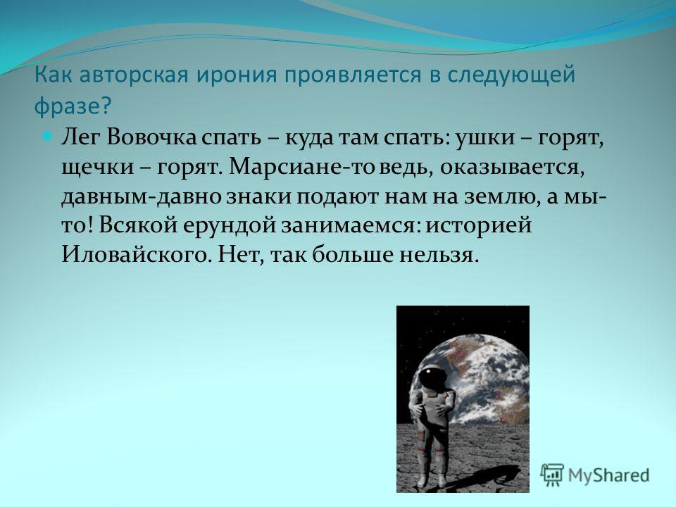 Как авторская ирония проявляется в следующей фразе? Лег Вовочка спать – куда там спать: ушки – горят, щечки – горят. Марсиане-то ведь, оказывается, давным-давно знаки подают нам на землю, а мы- то! Всякой ерундой занимаемся: историей Иловайского. Нет