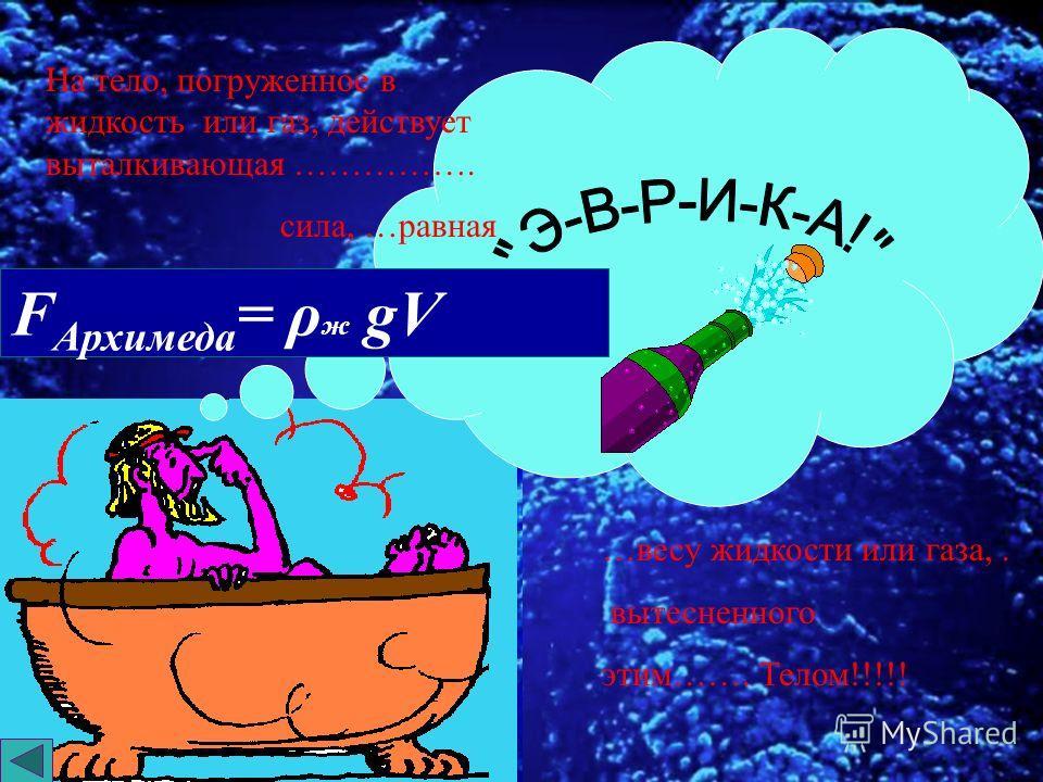 Закон Архимеда формулируется так: Архимедова сила, действующая на погруженное в жидкость (или газ) тело, равна весу жидкости (или газа), вытесненной телом Архимедова сила, действующая на погруженное в жидкость (или газ) тело, равна весу жидкости (или