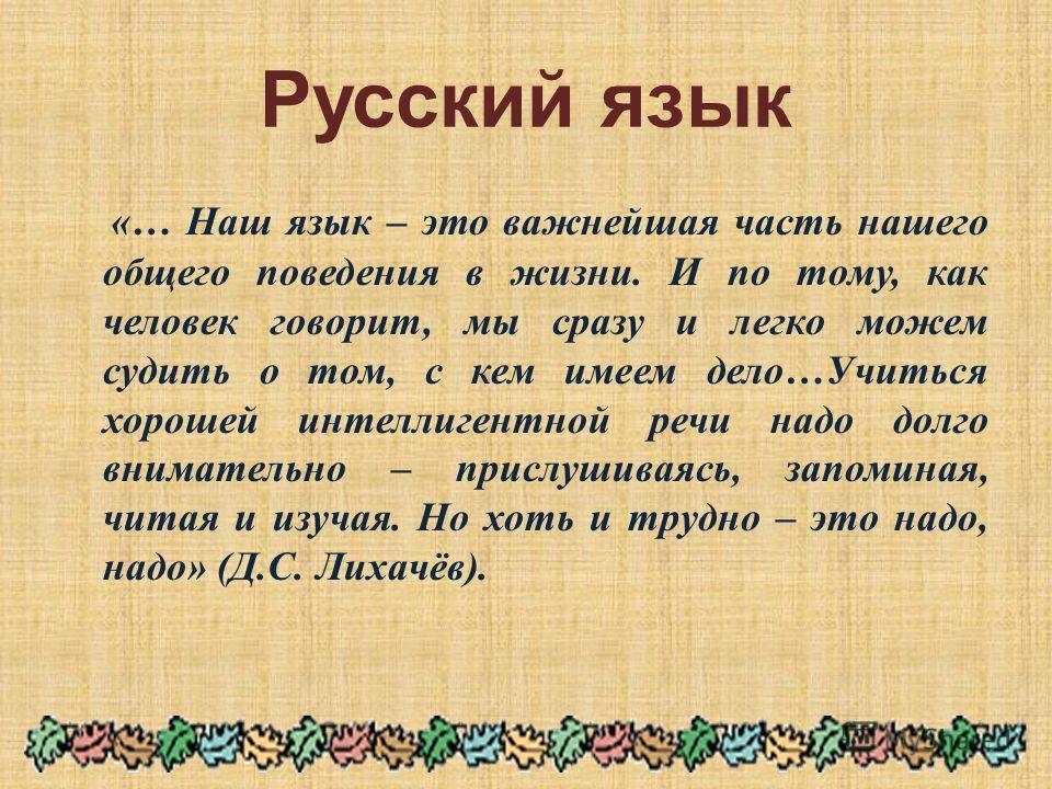 Русский язык «… Наш язык – это важнейшая часть нашего общего поведения в жизни. И по тому, как человек говорит, мы сразу и легко можем судить о том, с кем имеем дело … Учиться хорошей интеллигентной речи надо долго внимательно – прислушиваясь, запоми