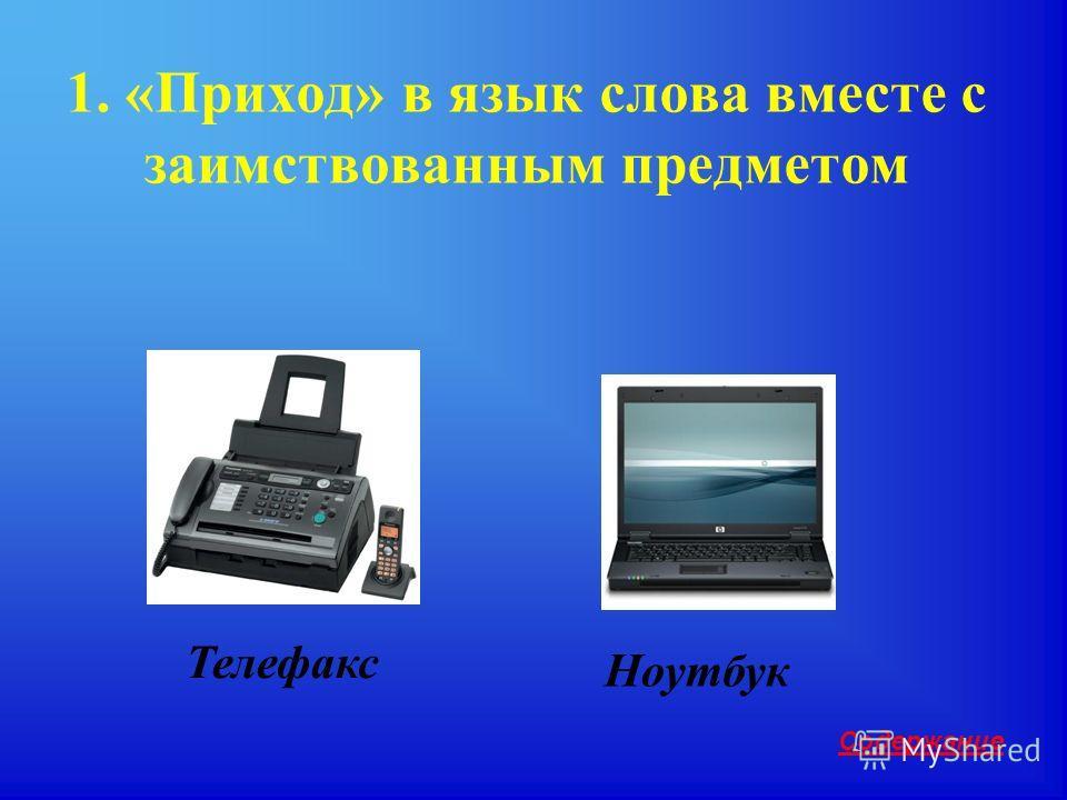 1. «Приход» в язык слова вместе с заимствованным предметом Содержание Телефакс Ноутбук