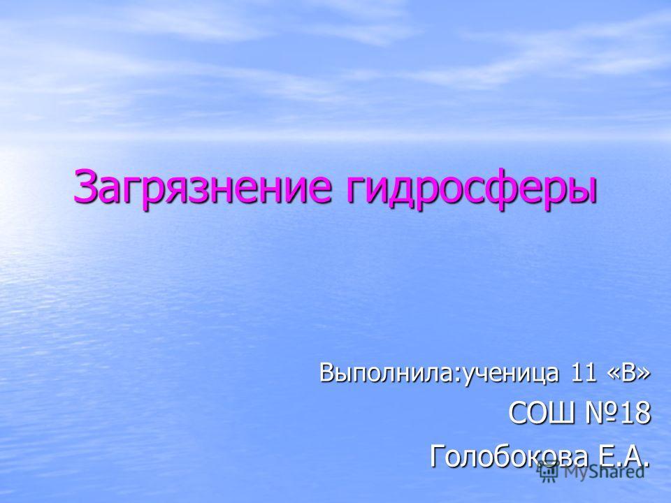 Загрязнение гидросферы Выполнила:ученица 11 «В» СОШ 18 Голобокова Е.А.