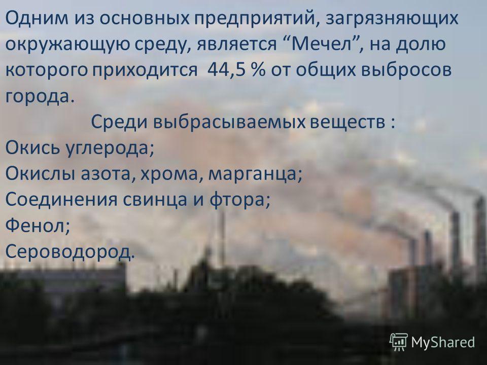 Одним из основных предприятий, загрязняющих окружающую среду, является Мечел, на долю которого приходится 44,5 % от общих выбросов города. Среди выбрасываемых веществ : Окись углерода; Окислы азота, хрома, марганца; Соединения свинца и фтора; Фенол;