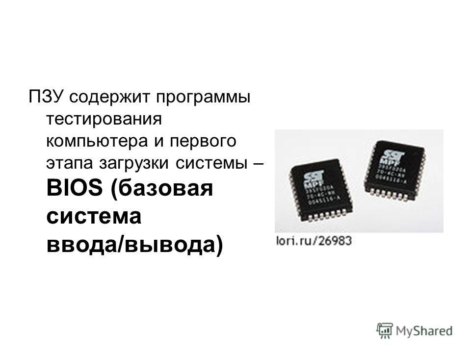 ПЗУ содержит программы тестирования компьютера и первого этапа загрузки системы – BIOS (базовая система ввода/вывода)