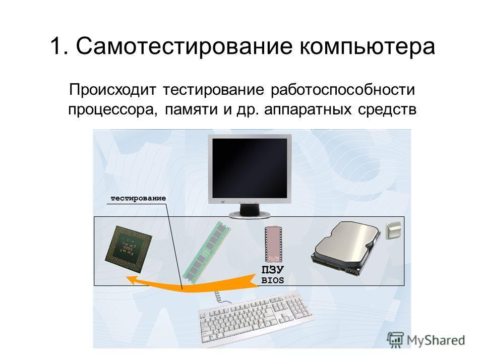 1. Самотестирование компьютера Происходит тестирование работоспособности процессора, памяти и др. аппаратных средств