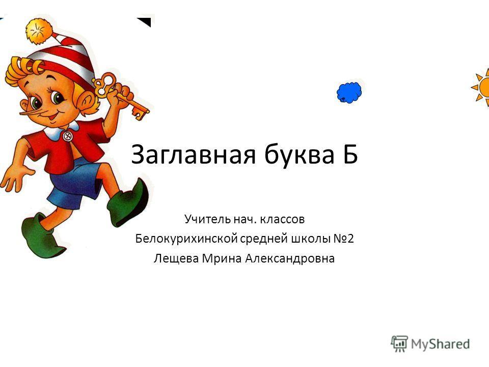 Заглавная буква Б Учитель нач. классов Белокурихинской средней школы 2 Лещева Мрина Александровна