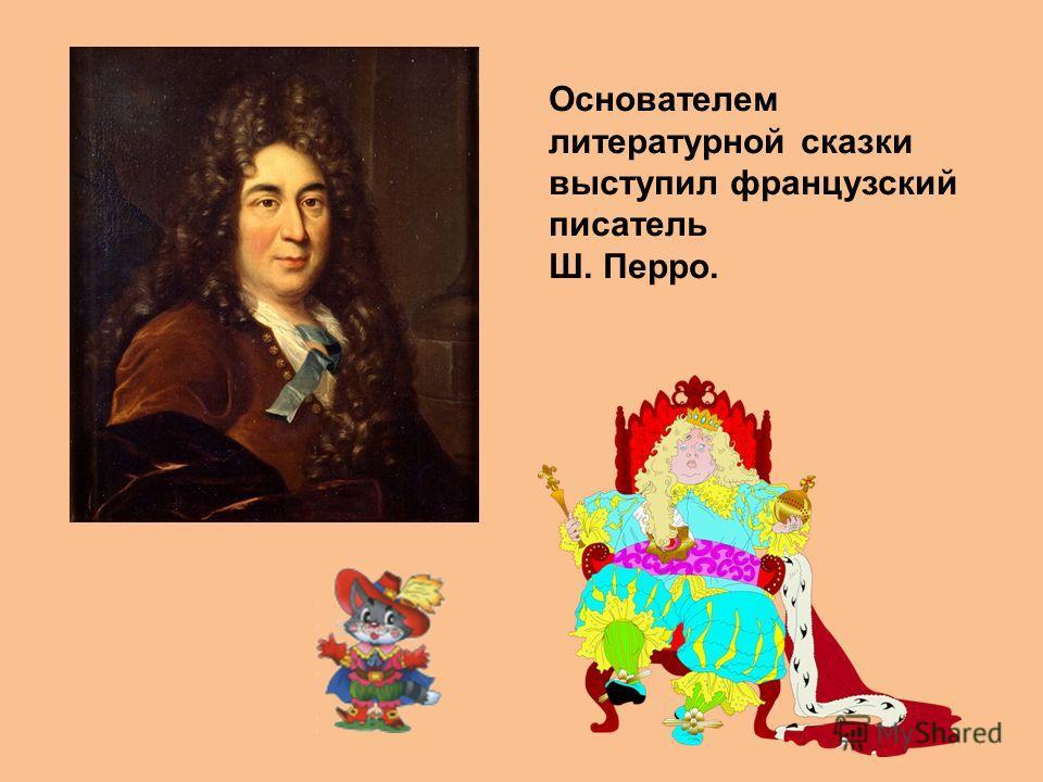 Основателем литературной сказки выступил французский писатель Ш. Перро.
