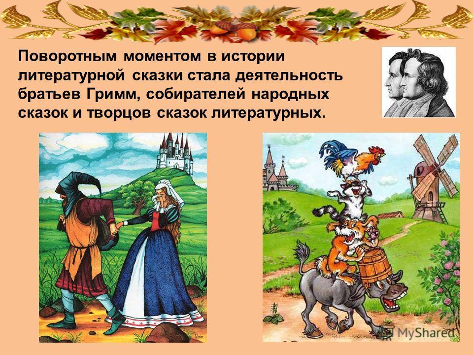 Поворотным моментом в истории литературной сказки стала деятельность братьев Гримм, собирателей народных сказок и творцов сказок литературных.