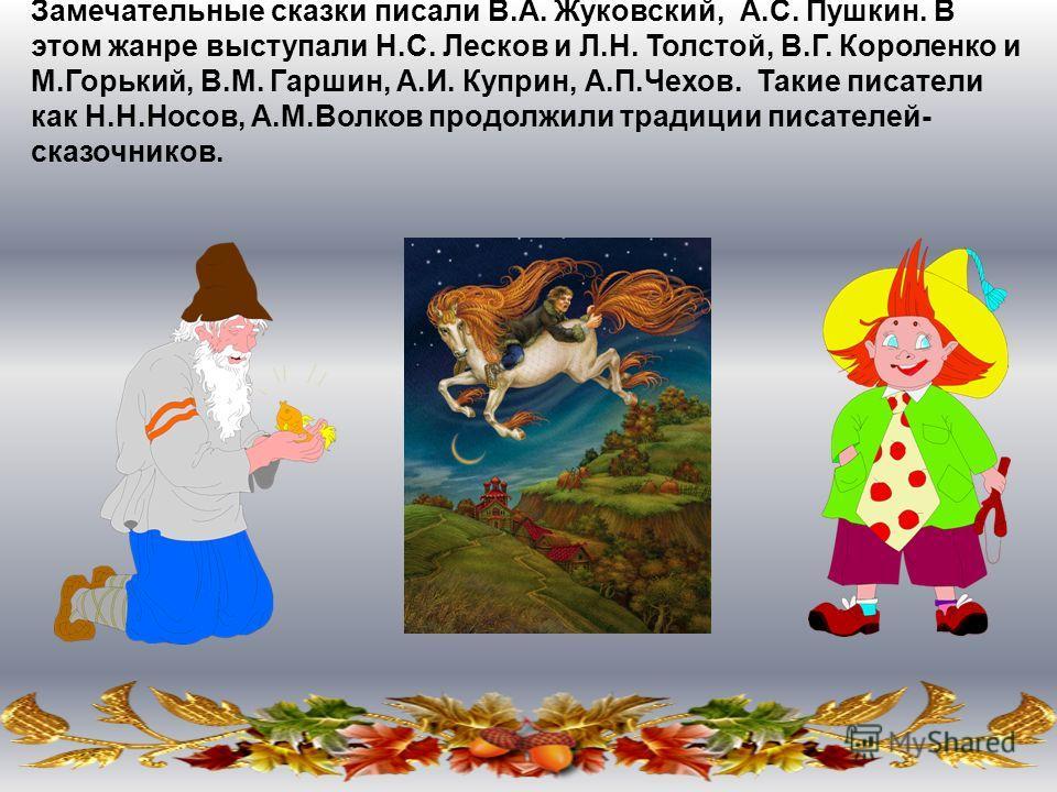 Замечательные сказки писали В.А. Жуковский, А.С. Пушкин. В этом жанре выступали Н.С. Лесков и Л.Н. Толстой, В.Г. Короленко и М.Горький, В.М. Гаршин, А.И. Куприн, А.П.Чехов. Такие писатели как Н.Н.Носов, А.М.Волков продолжили традиции писателей- сказо