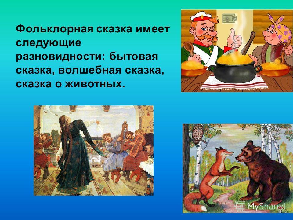 Фольклорная сказка имеет следующие разновидности: бытовая сказка, волшебная сказка, сказка о животных.