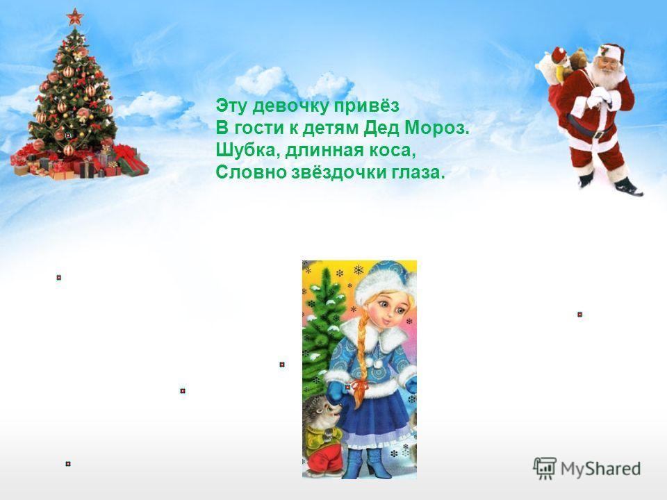 Эту девочку привёз В гости к детям Дед Мороз. Шубка, длинная коса, Словно звёздочки глаза.